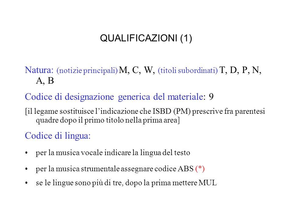QUALIFICAZIONI (1) Natura: (notizie principali) M, C, W, (titoli subordinati) T, D, P, N, A, B Codice di designazione generica del materiale: 9 [il legame sostituisce lindicazione che ISBD (PM) prescrive fra parentesi quadre dopo il primo titolo nella prima area] Codice di lingua: per la musica vocale indicare la lingua del testo per la musica strumentale assegnare codice ABS (*) se le lingue sono più di tre, dopo la prima mettere MUL