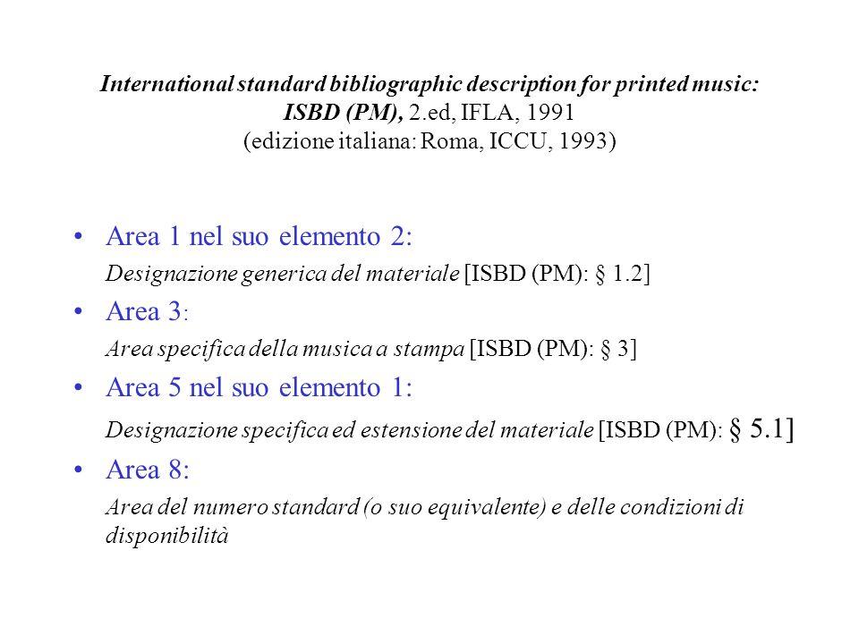 International standard bibliographic description for printed music: ISBD (PM), 2.ed, IFLA, 1991 (edizione italiana: Roma, ICCU, 1993) Area 1 nel suo elemento 2: Designazione generica del materiale [ISBD (PM): § 1.2] Area 3 : Area specifica della musica a stampa [ISBD (PM): § 3] Area 5 nel suo elemento 1: Designazione specifica ed estensione del materiale [ISBD (PM): § 5.1] Area 8: Area del numero standard (o suo equivalente) e delle condizioni di disponibilità