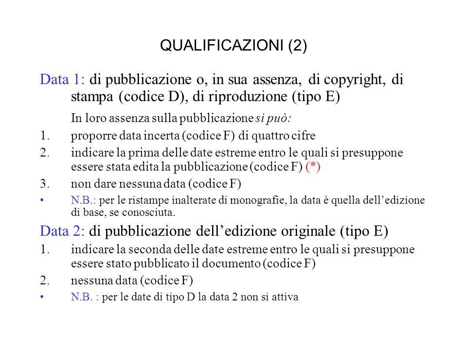 QUALIFICAZIONI (2) Data 1: di pubblicazione o, in sua assenza, di copyright, di stampa (codice D), di riproduzione (tipo E) In loro assenza sulla pubblicazione si può: 1.proporre data incerta (codice F) di quattro cifre 2.indicare la prima delle date estreme entro le quali si presuppone essere stata edita la pubblicazione (codice F) (*) 3.non dare nessuna data (codice F) N.B.: per le ristampe inalterate di monografie, la data è quella delledizione di base, se conosciuta.