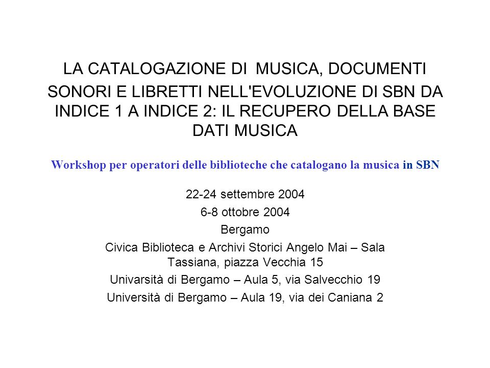 LA CATALOGAZIONE DI MUSICA, DOCUMENTI SONORI E LIBRETTI NELL EVOLUZIONE DI SBN DA INDICE 1 A INDICE 2: IL RECUPERO DELLA BASE DATI MUSICA Workshop per operatori delle biblioteche che catalogano la musica in SBN 22-24 settembre 2004 6-8 ottobre 2004 Bergamo Civica Biblioteca e Archivi Storici Angelo Mai – Sala Tassiana, piazza Vecchia 15 Univarsità di Bergamo – Aula 5, via Salvecchio 19 Università di Bergamo – Aula 19, via dei Caniana 2