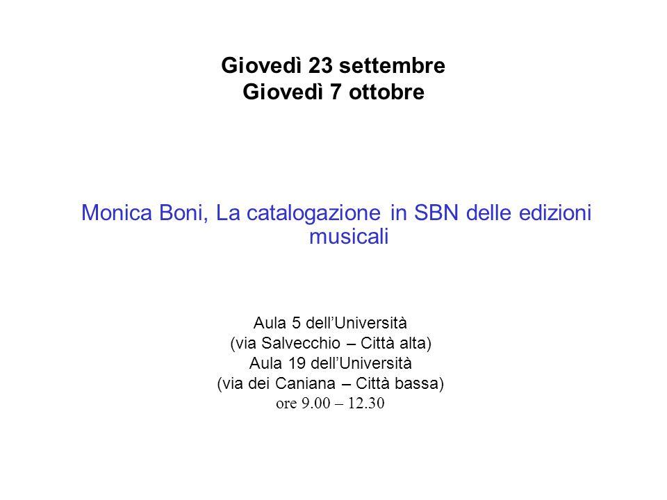 Giovedì 23 settembre Giovedì 7 ottobre Monica Boni, La catalogazione in SBN delle edizioni musicali Aula 5 dellUniversità (via Salvecchio – Città alta) Aula 19 dellUniversità (via dei Caniana – Città bassa) ore 9.00 – 12.30
