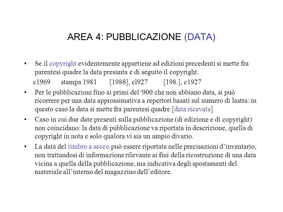 AREA 4: PUBBLICAZIONE (DATA) Se il copyright evidentemente appartiene ad edizioni precedenti si mette fra parentesi quadre la data presunta e di seguito il copyright.