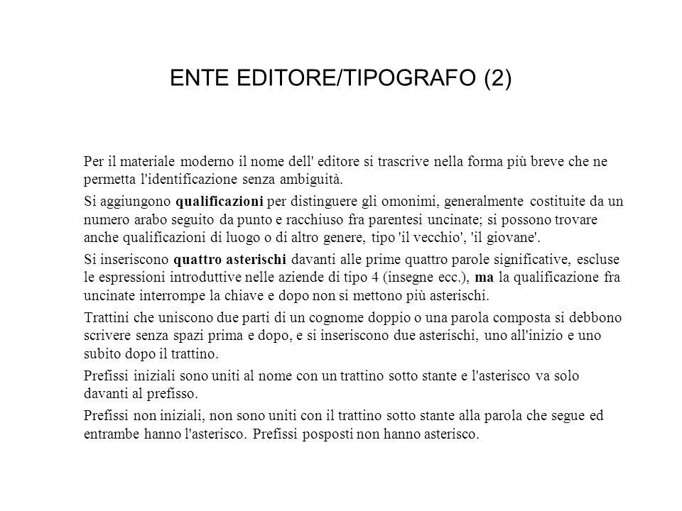 ENTE EDITORE/TIPOGRAFO (2) Per il materiale moderno il nome dell editore si trascrive nella forma più breve che ne permetta l identificazione senza ambiguità.