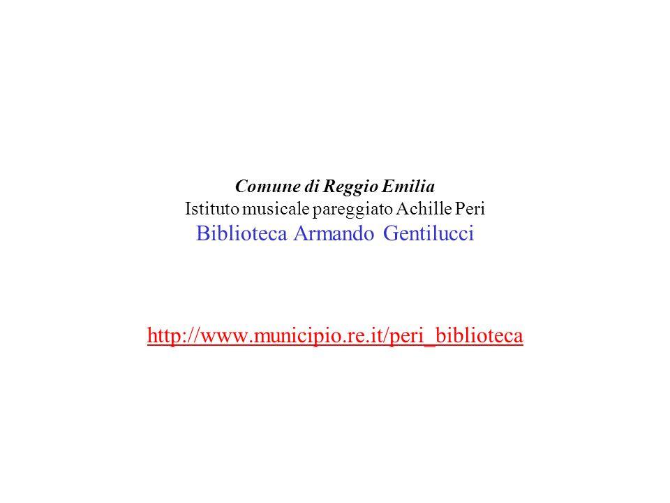 Comune di Reggio Emilia Istituto musicale pareggiato Achille Peri Biblioteca Armando Gentilucci http://www.municipio.re.it/peri_biblioteca