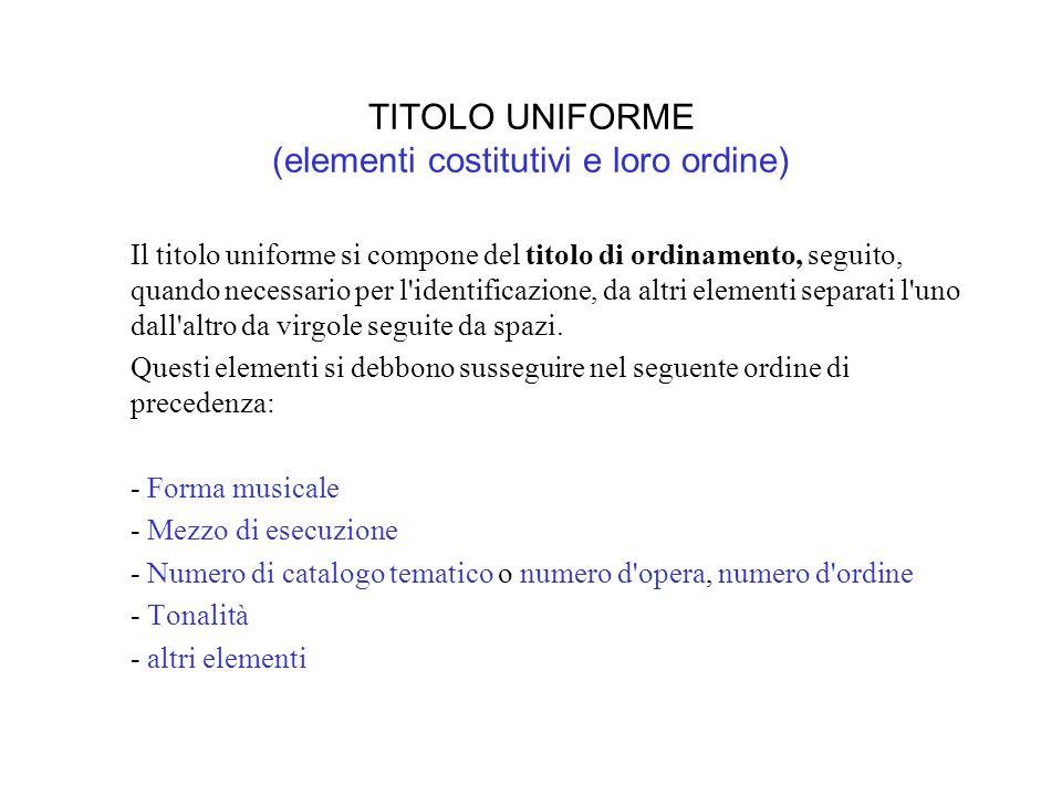 TITOLO UNIFORME (elementi costitutivi e loro ordine) Il titolo uniforme si compone del titolo di ordinamento, seguito, quando necessario per l identificazione, da altri elementi separati l uno dall altro da virgole seguite da spazi.