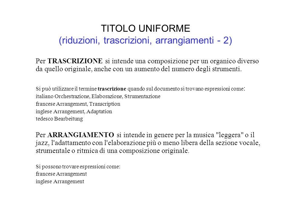 TITOLO UNIFORME (riduzioni, trascrizioni, arrangiamenti - 2) Per TRASCRIZIONE si intende una composizione per un organico diverso da quello originale, anche con un aumento del numero degli strumenti.