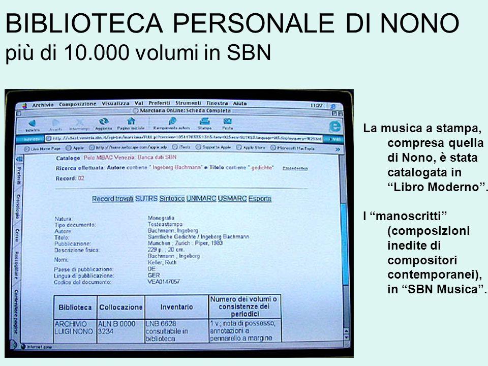 BIBLIOTECA PERSONALE DI NONO più di 10.000 volumi in SBN La musica a stampa, compresa quella di Nono, è stata catalogata in Libro Moderno. I manoscrit