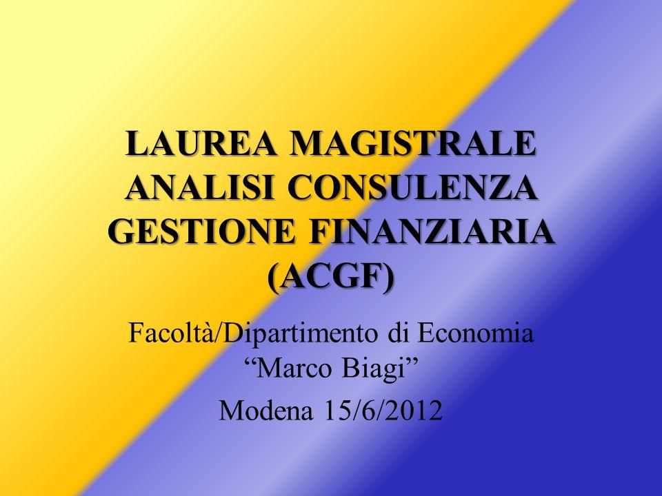 LAUREA MAGISTRALE ANALISI CONSULENZA GESTIONE FINANZIARIA (ACGF) Facoltà/Dipartimento di Economia Marco Biagi Modena 15/6/2012