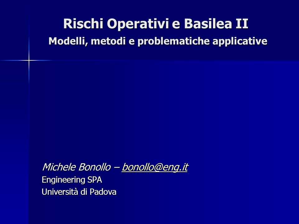 Rischi Operativi e Basilea II Modelli, metodi e problematiche applicative Michele Bonollo – bonollo@eng.it bonollo@eng.it Engineering SPA Università d