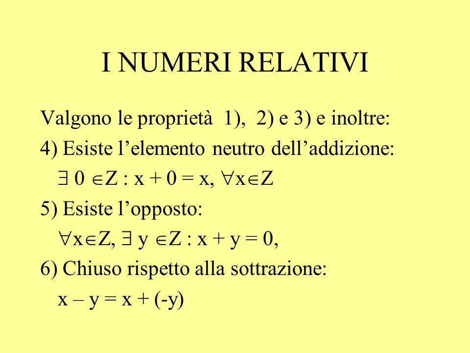 I NUMERI RELATIVI Valgono le proprietà 1), 2) e 3) e inoltre: 4) Esiste lelemento neutro delladdizione: 0 Z : x + 0 = x, x Z 5) Esiste lopposto: x Z,