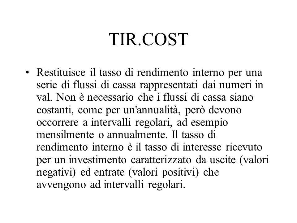 TIR.COST Restituisce il tasso di rendimento interno per una serie di flussi di cassa rappresentati dai numeri in val. Non è necessario che i flussi di