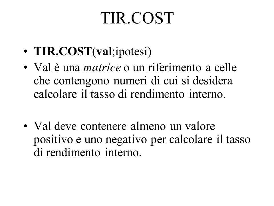 TIR.COST TIR.COST(val;ipotesi) Val è una matrice o un riferimento a celle che contengono numeri di cui si desidera calcolare il tasso di rendimento in