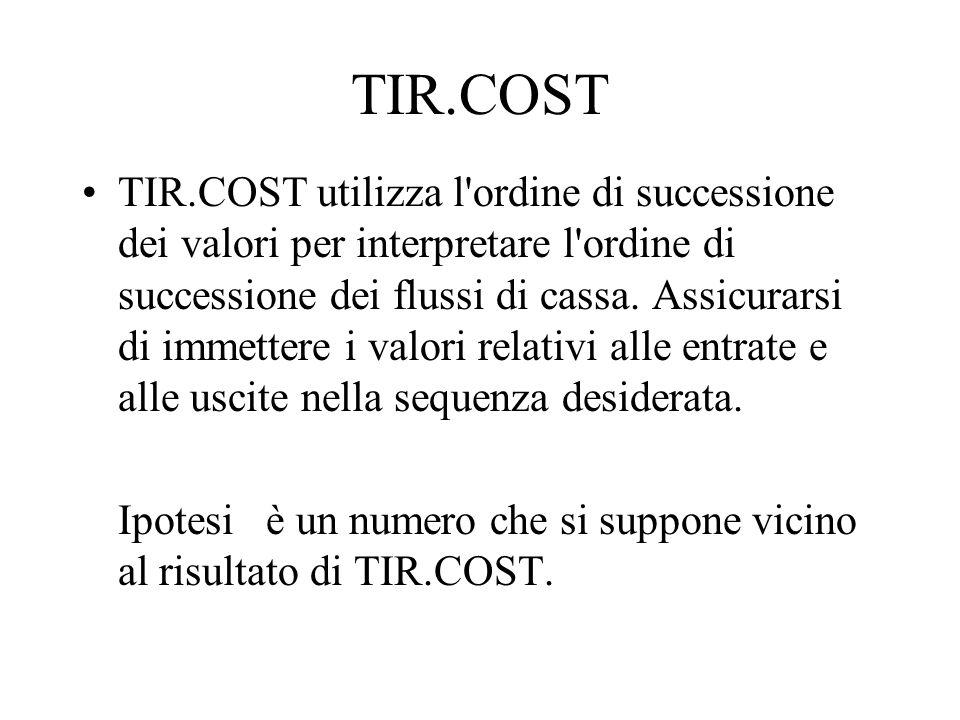 TIR.COST TIR.COST utilizza l'ordine di successione dei valori per interpretare l'ordine di successione dei flussi di cassa. Assicurarsi di immettere i