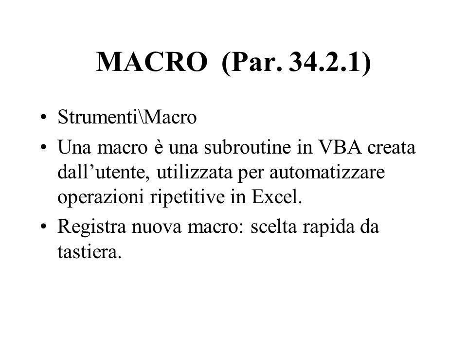 MACRO (Par. 34.2.1) Strumenti\Macro Una macro è una subroutine in VBA creata dallutente, utilizzata per automatizzare operazioni ripetitive in Excel.