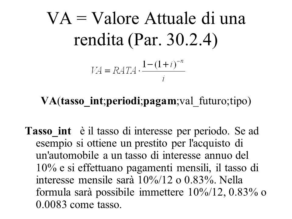 VA = Valore Attuale di una rendita (Par. 30.2.4) VA(tasso_int;periodi;pagam;val_futuro;tipo) Tasso_int è il tasso di interesse per periodo. Se ad esem