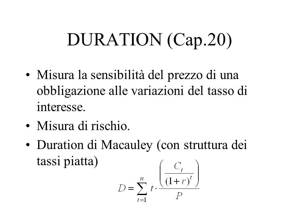 DURATION (Cap.20) Misura la sensibilità del prezzo di una obbligazione alle variazioni del tasso di interesse. Misura di rischio. Duration di Macauley