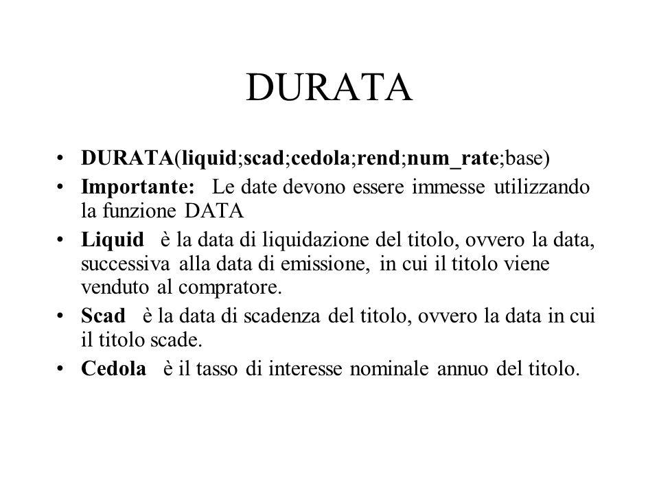 DURATA DURATA(liquid;scad;cedola;rend;num_rate;base) Importante: Le date devono essere immesse utilizzando la funzione DATA Liquid è la data di liquid