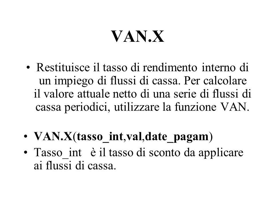 VAN.X Restituisce il tasso di rendimento interno di un impiego di flussi di cassa. Per calcolare il valore attuale netto di una serie di flussi di cas
