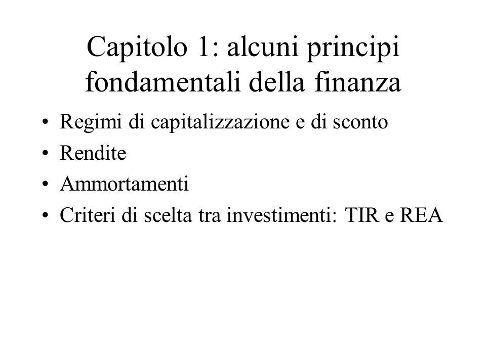 Capitolo 1: alcuni principi fondamentali della finanza Regimi di capitalizzazione e di sconto Rendite Ammortamenti Criteri di scelta tra investimenti: