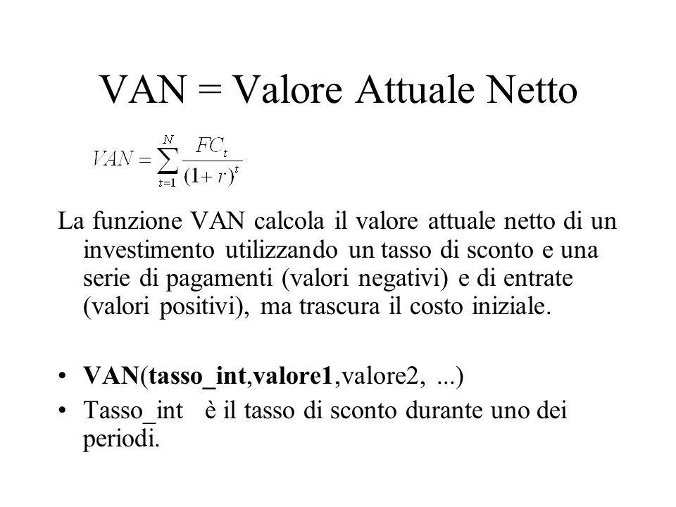 VAN = Valore Attuale Netto La funzione VAN calcola il valore attuale netto di un investimento utilizzando un tasso di sconto e una serie di pagamenti