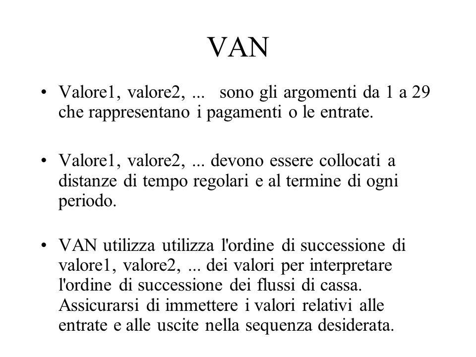 VAN Valore1, valore2,... sono gli argomenti da 1 a 29 che rappresentano i pagamenti o le entrate. Valore1, valore2,... devono essere collocati a dista