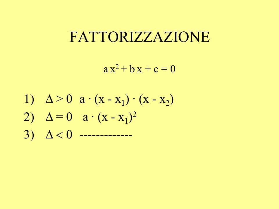 FATTORIZZAZIONE a x 2 + b x + c = 0 > 0a · (x - x 1 ) · (x - x 2 ) 2) = 0 a · (x - x 1 ) 2 -------------