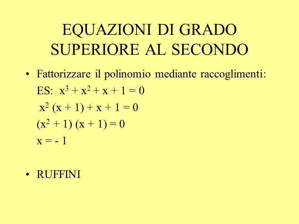 EQUAZIONI DI GRADO SUPERIORE AL SECONDO Fattorizzare il polinomio mediante raccoglimenti: ES: x 3 + x 2 + x + 1 = 0 x 2 (x + 1) + x + 1 = 0 (x 2 + 1)