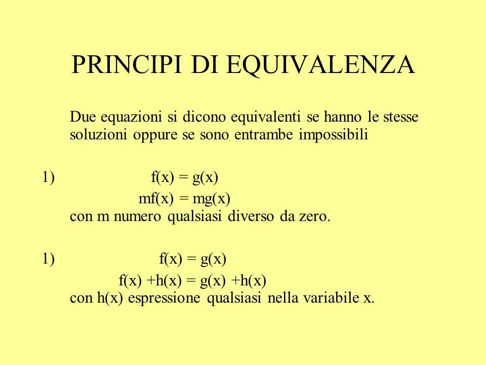 PRINCIPI DI EQUIVALENZA Due equazioni si dicono equivalenti se hanno le stesse soluzioni oppure se sono entrambe impossibili 1) f(x) = g(x) mf(x) = mg