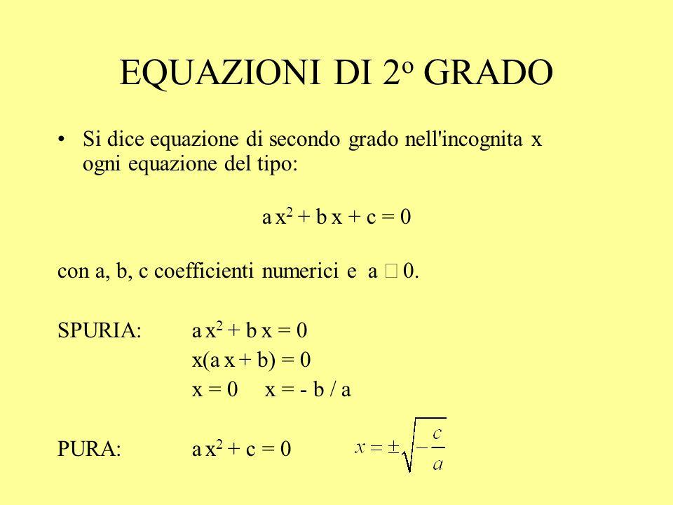EQUAZIONI DI 2 o GRADO Si dice equazione di secondo grado nell'incognita x ogni equazione del tipo: a x 2 + b x + c = 0 con a, b, c coefficienti numer