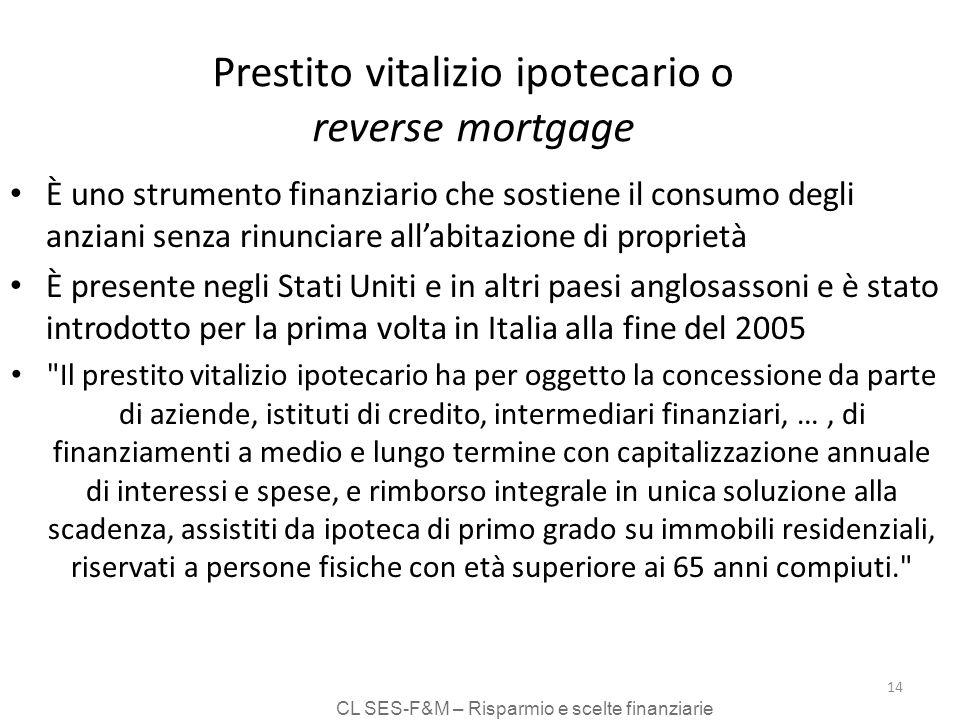 CL SES-F&M – Risparmio e scelte finanziarie 14 Prestito vitalizio ipotecario o reverse mortgage È uno strumento finanziario che sostiene il consumo de