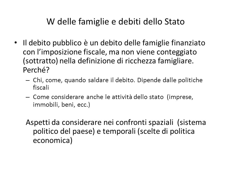 W delle famiglie e debiti dello Stato Il debito pubblico è un debito delle famiglie finanziato con limposizione fiscale, ma non viene conteggiato (sottratto) nella definizione di ricchezza famigliare.