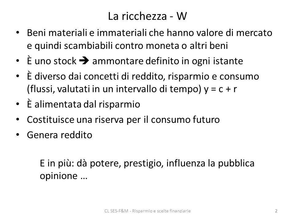 CL SES-F&M - Risparmio e scelte finanziarie2 La ricchezza - W Beni materiali e immateriali che hanno valore di mercato e quindi scambiabili contro moneta o altri beni È uno stock ammontare definito in ogni istante È diverso dai concetti di reddito, risparmio e consumo (flussi, valutati in un intervallo di tempo) y = c + r È alimentata dal risparmio Costituisce una riserva per il consumo futuro Genera reddito E in più: dà potere, prestigio, influenza la pubblica opinione … 2