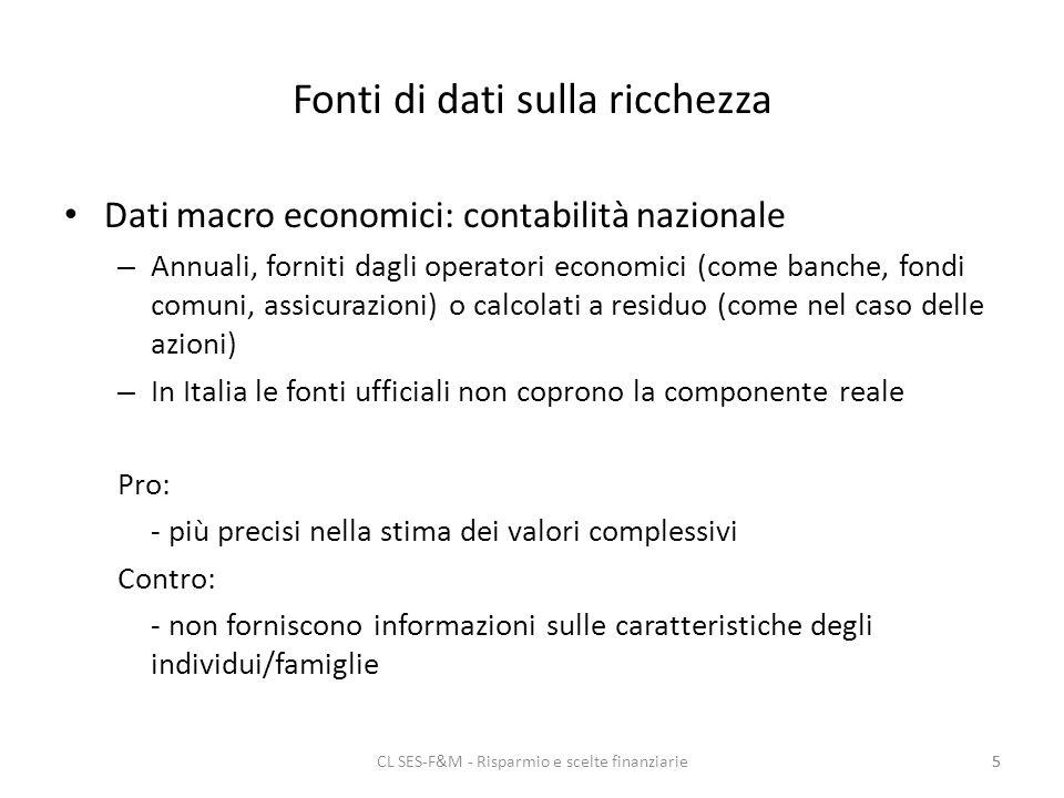 CL SES-F&M - Risparmio e scelte finanziarie5 Fonti di dati sulla ricchezza Dati macro economici: contabilità nazionale – Annuali, forniti dagli operatori economici (come banche, fondi comuni, assicurazioni) o calcolati a residuo (come nel caso delle azioni) – In Italia le fonti ufficiali non coprono la componente reale Pro: - più precisi nella stima dei valori complessivi Contro: - non forniscono informazioni sulle caratteristiche degli individui/famiglie 5