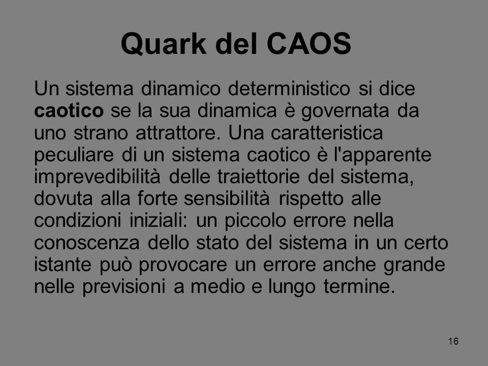 16 Quark del CAOS Un sistema dinamico deterministico si dice caotico se la sua dinamica è governata da uno strano attrattore. Una caratteristica pecul