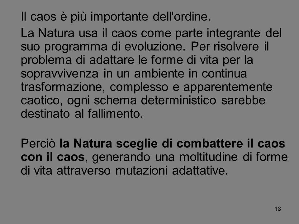 18 Il caos è più importante dell'ordine. La Natura usa il caos come parte integrante del suo programma di evoluzione. Per risolvere il problema di ada