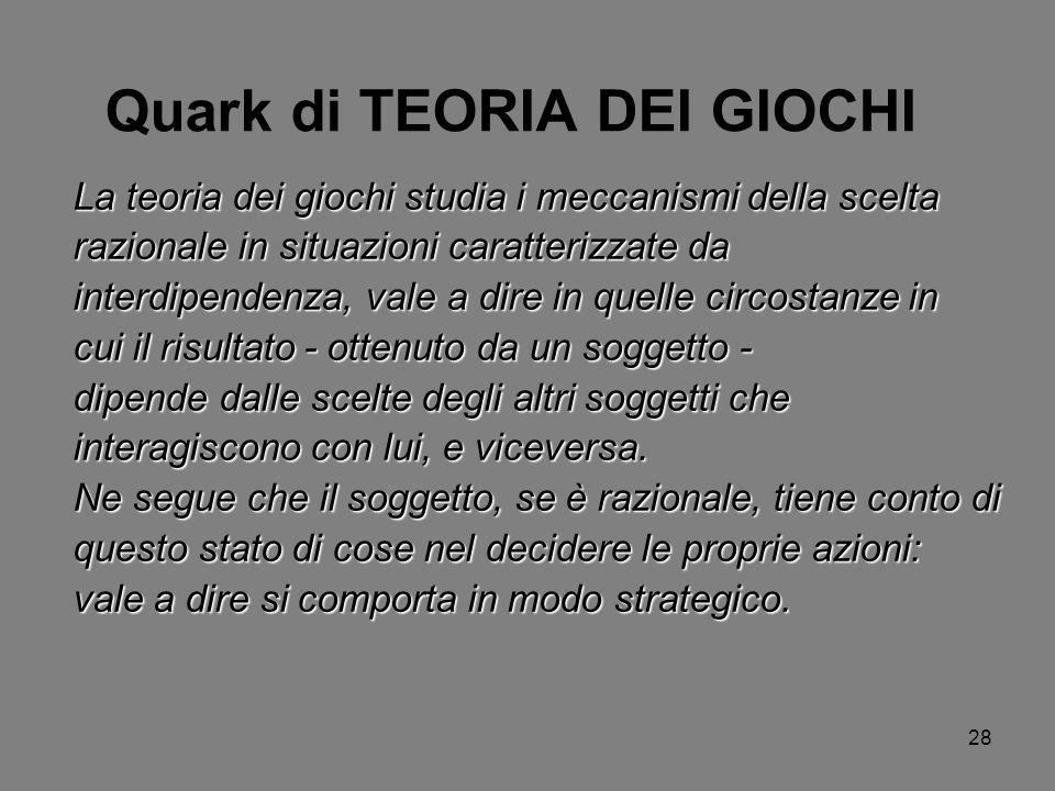 28 Quark di TEORIA DEI GIOCHI La teoria dei giochi studia i meccanismi della scelta razionale in situazioni caratterizzate da interdipendenza, vale a