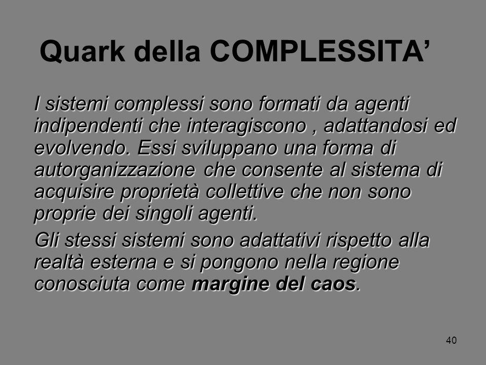 40 Quark della COMPLESSITA I sistemi complessi sono formati da agenti indipendenti che interagiscono, adattandosi ed evolvendo. Essi sviluppano una fo