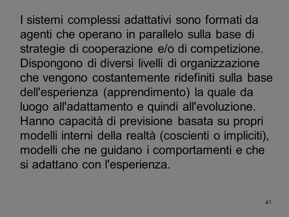 41 I sistemi complessi adattativi sono formati da agenti che operano in parallelo sulla base di strategie di cooperazione e/o di competizione. Dispong