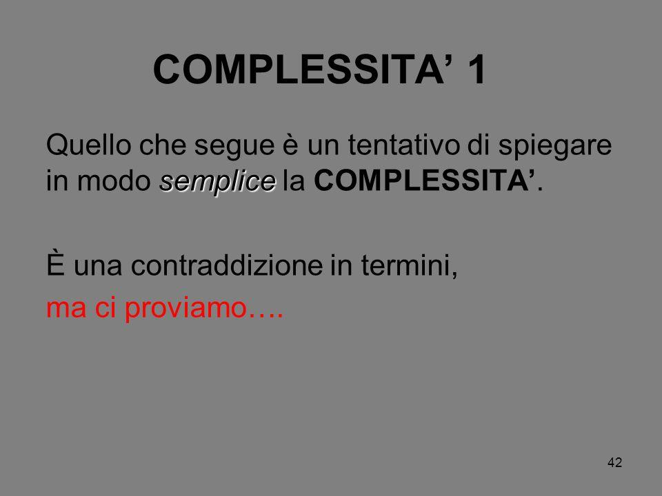 42 COMPLESSITA 1 semplice Quello che segue è un tentativo di spiegare in modo semplice la COMPLESSITA. È una contraddizione in termini, ma ci proviamo