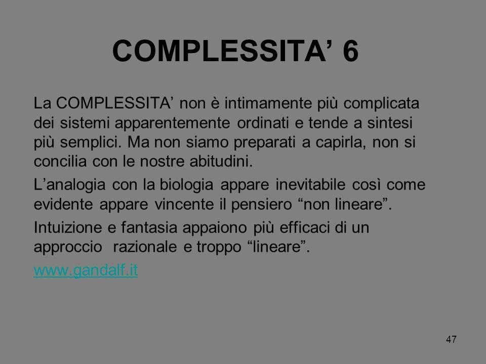47 COMPLESSITA 6 La COMPLESSITA non è intimamente più complicata dei sistemi apparentemente ordinati e tende a sintesi più semplici. Ma non siamo prep