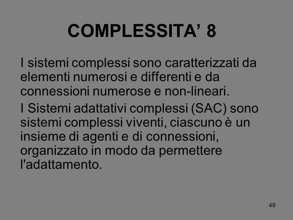 49 COMPLESSITA 8 I sistemi complessi sono caratterizzati da elementi numerosi e differenti e da connessioni numerose e non-lineari. I Sistemi adattati