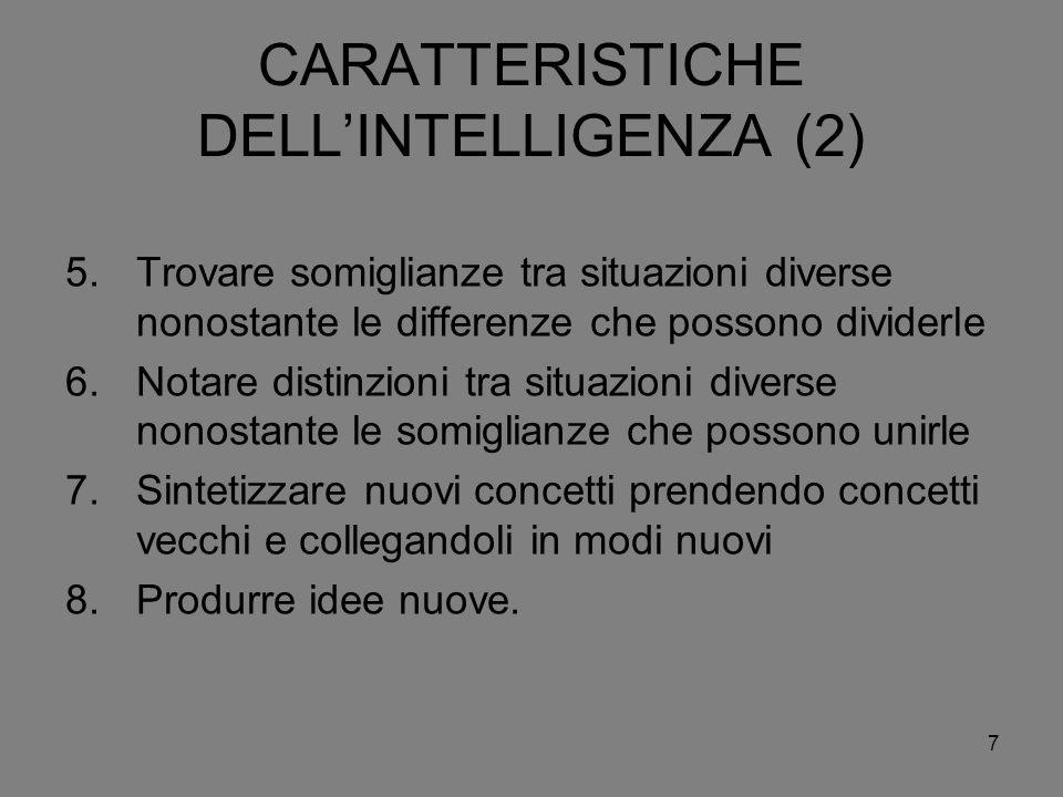 7 CARATTERISTICHE DELLINTELLIGENZA (2) 5.Trovare somiglianze tra situazioni diverse nonostante le differenze che possono dividerle 6.Notare distinzion