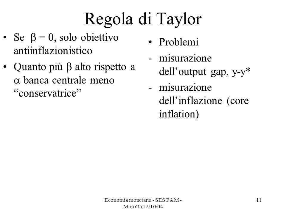 Economia monetaria - SES F&M - Marotta 12/10/04 11 Regola di Taylor Se = 0, solo obiettivo antiinflazionistico Quanto più alto rispetto a banca centra
