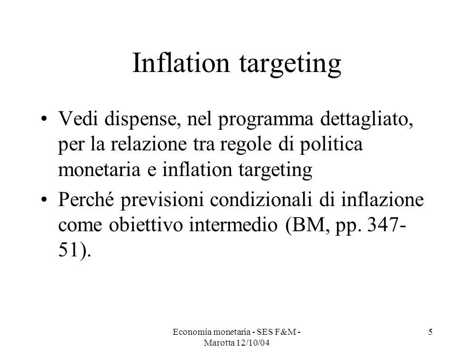 Economia monetaria - SES F&M - Marotta 12/10/04 5 Inflation targeting Vedi dispense, nel programma dettagliato, per la relazione tra regole di politic