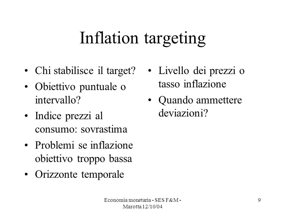 Economia monetaria - SES F&M - Marotta 12/10/04 9 Inflation targeting Chi stabilisce il target? Obiettivo puntuale o intervallo? Indice prezzi al cons