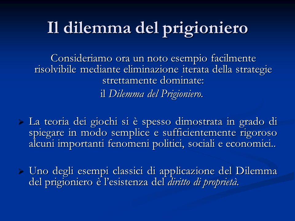 Il dilemma del prigioniero Consideriamo ora un noto esempio facilmente risolvibile mediante eliminazione iterata della strategie strettamente dominate