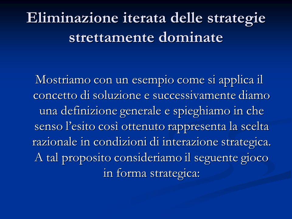 Eliminazione iterata delle strategie strettamente dominate Mostriamo con un esempio come si applica il concetto di soluzione e successivamente diamo u