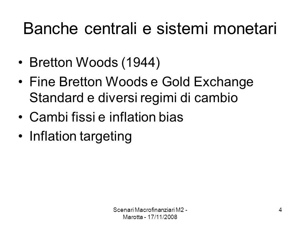 Scenari Macrofinanziari M2 - Marotta - 17/11/2008 4 Banche centrali e sistemi monetari Bretton Woods (1944) Fine Bretton Woods e Gold Exchange Standard e diversi regimi di cambio Cambi fissi e inflation bias Inflation targeting