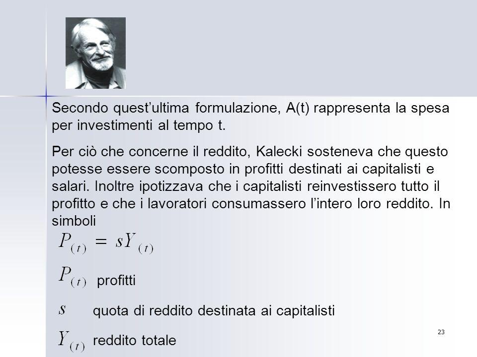23 Secondo questultima formulazione, A(t) rappresenta la spesa per investimenti al tempo t. Per ciò che concerne il reddito, Kalecki sosteneva che que