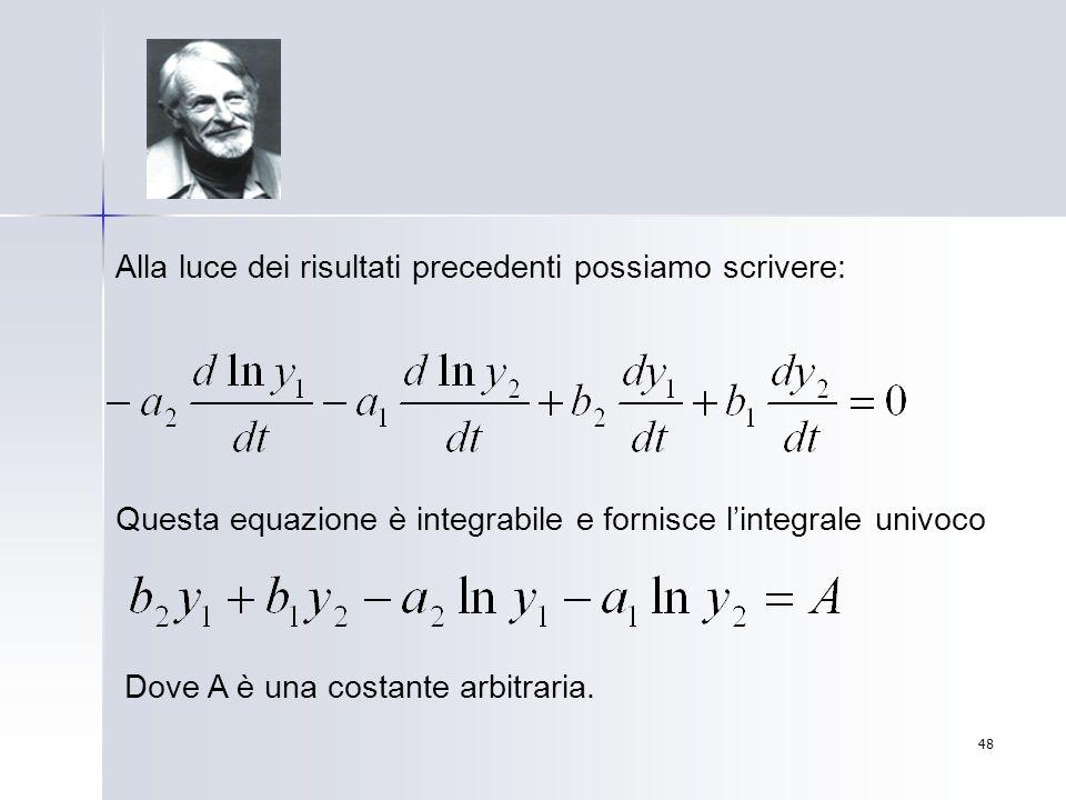 48 Alla luce dei risultati precedenti possiamo scrivere: Questa equazione è integrabile e fornisce lintegrale univoco Dove A è una costante arbitraria